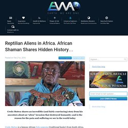 Reptilian Aliens in Africa. African Shaman Shares Hidden History...