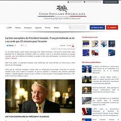 Union Populaire Républicaine L'action exemplaire du Président Islandais : François Hollande ne lui a accordé que 35 minutes pour l'écouter