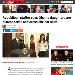 Republican staffer says Obama daughters are disrespectful and dress like bar sluts
