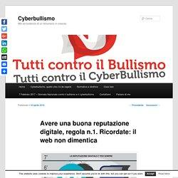 Avere una buona reputazione digitale, regola n.1. Ricordate: il web non dimentica - CyberbullismoCyberbullismo