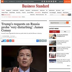 Trump's requests on Russia probe 'very disturbing': James Comey