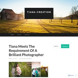 Tiana Meets The Requirement Of A Brilliant Photographer