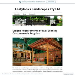 Unique Requirements of Wall Leaning Custom-made Pergolas