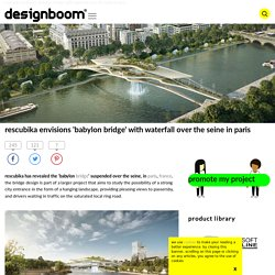 rescubika envisions 'babylon bridge' with waterfall over the seine in paris