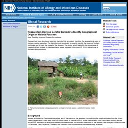 NIH 13/06/14 Researchers Develop Genetic Barcode to Identify Geographical Origin of Malaria Parasites