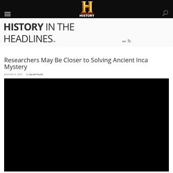 Researchers May Be Closer to Solving Ancient Inca Mystery - History in the Headlines