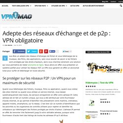 Adepte des réseaux d'échange et de P2P: VPN obligatoire