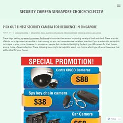 Pick out Finest Security Camera for Residence in Singapore – security camera singapore-choicecyclecctv