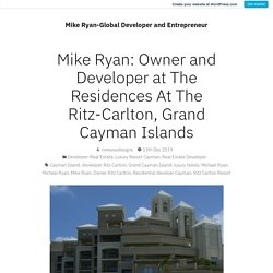 Mike Ryan: Owner and Developer at The Residences At The Ritz-Carlton, Grand Cayman Islands – Mike Ryan-Global Developer and Entrepreneur
