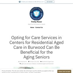 Opting for Care Services in Centers for Residential Aged Care in Burwood Can Be Beneficial for the Aging Seniors – Trinity Manor