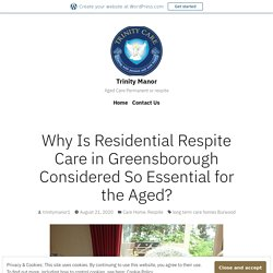 Why Is Residential Respite Care in Greensborough Considered So Essential for the Aged? – Trinity Manor