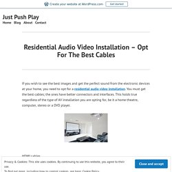 Residential Audio Video Installation – Opt For The Best Cables – Just Push Play