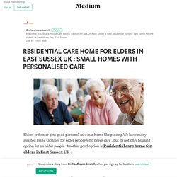 RESIDENTIAL CARE HOME FOR ELDERS IN EAST SUSSEX UK : SMALL HOMES WITH PERSONALISED CARE