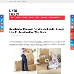 Residential Removal Services in Leeds- Always Hire Professional for This Work