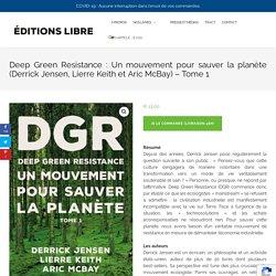 Deep Green Resistance : Un mouvement pour sauver la planète (Derrick Jensen, Lierre Keith et Aric McBay) – Tome 1 – Editions LIBRE