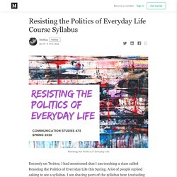Resisting the Politics of Everyday Life Course Syllabus