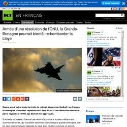 Armée d'une résolution de l'ONU, la Grande-Bretagne pourrait bientôt re-bombarder la Libye