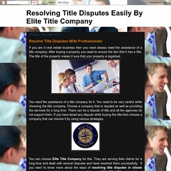 Resolving Title Disputes Easily By Elite Title Company: Resolve Title Disputes With Professionals