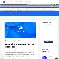 Résoudre une erreur 500 sur WordPress — Tutoriels CMS, par Codeur.com