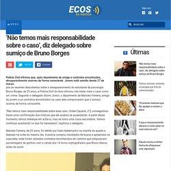 'Não temos mais responsabilidade sobre o caso', diz delegado sobre sumiço de Bruno Borges