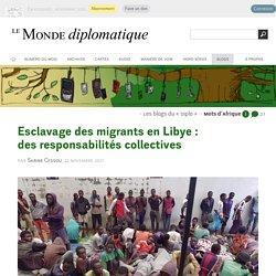 Esclavage des migrants en Libye : des responsabilités collectives, par Sabine Cessou (Les blogs du Diplo, 22 novembre 2017)