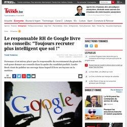 """Le responsable RH de Google livre ses conseils: """"Toujours recruter plus intelligent que soi !"""" - Entreprises - Trends-Tendances Mobile"""