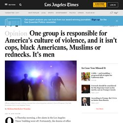 One group is responsible for America's culture of violence, and it isn't cops, black Americans, Muslims or rednecks. It's men