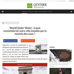 World Under Water : à quoi ressemblerait votre ville inondée par la montée des eaux ?