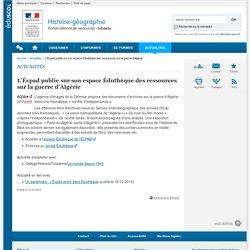 L'Écpad publie sur son espace Éduthèque des ressources sur la guerre d'Algérie-Histoire-géographie-Éduscol