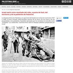 Israel nació como resultado del robo, a punta de fusil, del territorio y de la población de Palestina
