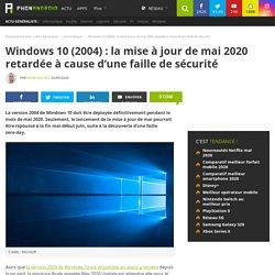 Windows 10 (2004) : la mise à jour de mai 2020 retardée à cause d'une faille de sécurité - PhonAndroid