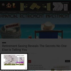 Retirement Saving Reveals The Secrets No One Else Is Telling You