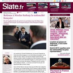 Retirons à Nicolas Sarkozy la nationalité française