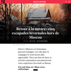 Retour à la nature: cinq escapades hivernales hors de Moscou