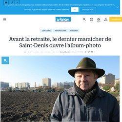 Avant la retraite, le dernier maraîcher de Saint-Denis ouvre l'album-photo - Le Parisien