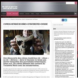 L'Express a retrouvé des crânes «extraterrestres» en Russie