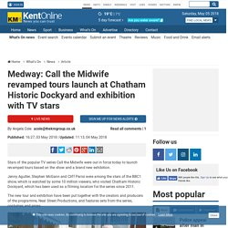 Medway: Call the Midwife revamped tours launch at Chatham Historic Dockyard and exhibition with TV stars