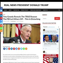 Trey Gowdy Reveals The TRUE Reason The FBI Let Hillary Off – This Is Disturbing > REAL NEWS PRESIDENT DONALD TRUMP