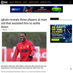 ighalo reveals three players at man utd that assisted him to settle down