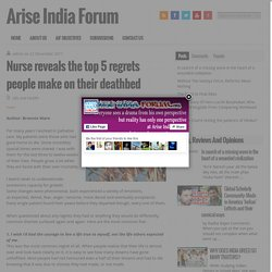 Nurse reveals the top 5 regrets people make on their deathbed | Arise India Forum - Dispel illusion and hatred..establish truth!!