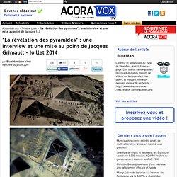 """""""La révélation des pyramides"""" : une interview et une mise au point de Jacques Grimault - Juillet 2014"""