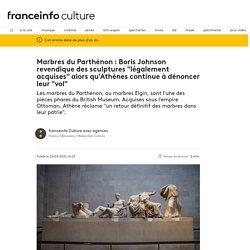 """Marbres du Parthénon : Boris Johnson revendique des sculptures """"légalement acquises"""" alors qu'Athènes continue à dénoncer leur """"vol"""""""