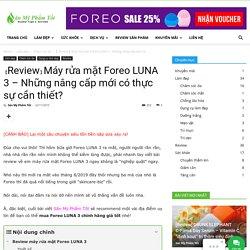 【Review】Máy rửa mặt Foreo LUNA 3 - Mua ở đâu chính hãng?