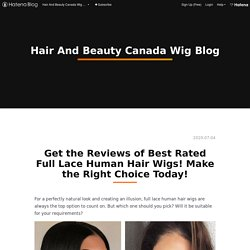 Get the Reviews of Best Rated Full Lace Human Hair Wigs! Make the Right Choice Today! - Hair And Beauty Canada Wig Blog