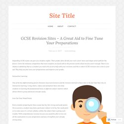GCSE Revision Sites – A Great Aid to Fine Tune Your Preparations – Site Title