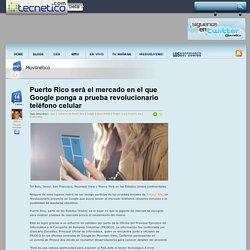 Puerto Rico será el mercado en el que Google ponga a prueba revolucionario teléfono celular « Tecnetico.com – aquí se habla tecnología…¡en español!