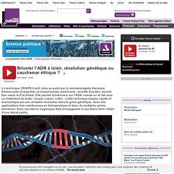 FRANCE CULTURE 08/01/16 SCIENCE PUBLIQUE - Bricoler l'ADN à loisir, révolution génétique ou cauchemar éthique ?