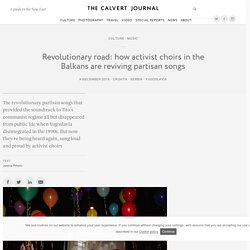 Revolutionary road: how activist choirs in the Balkans are reviving partisan songs —The Calvert Journal