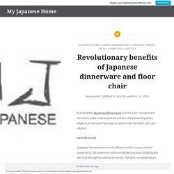 Revolutionary benefits of Japanese dinnerware and floor chair – My Japanese Home