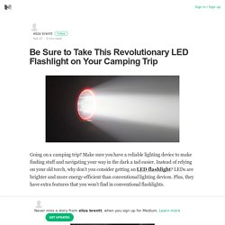 Be Sure to Take This Revolutionary LED Flashlight on Your Camping Trip